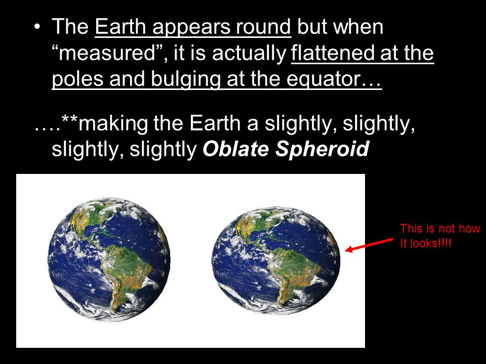 The Earth appears round but when measured , it is actually flattened at the poles and bulging at the equator…