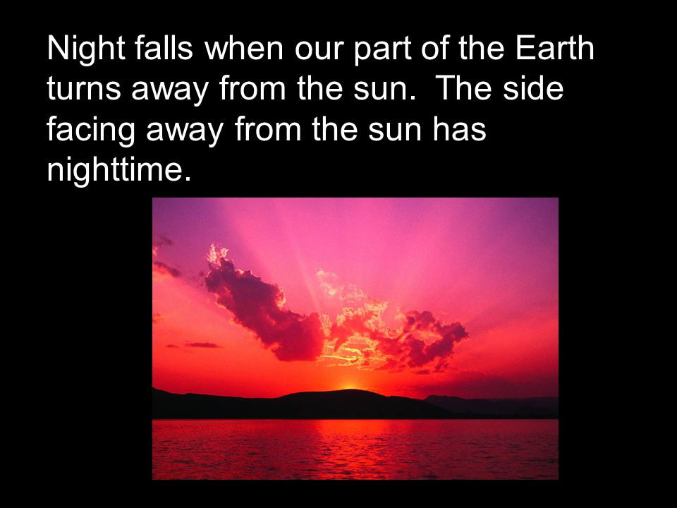Night falls when our part of the Earth turns away from the sun
