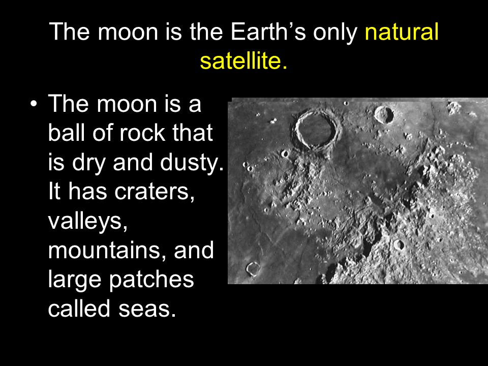 The moon is the Earth's only natural satellite.