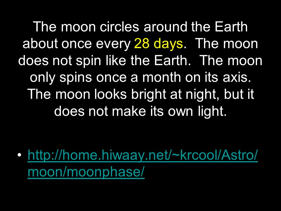 The moon circles around the Earth about once every 28 days