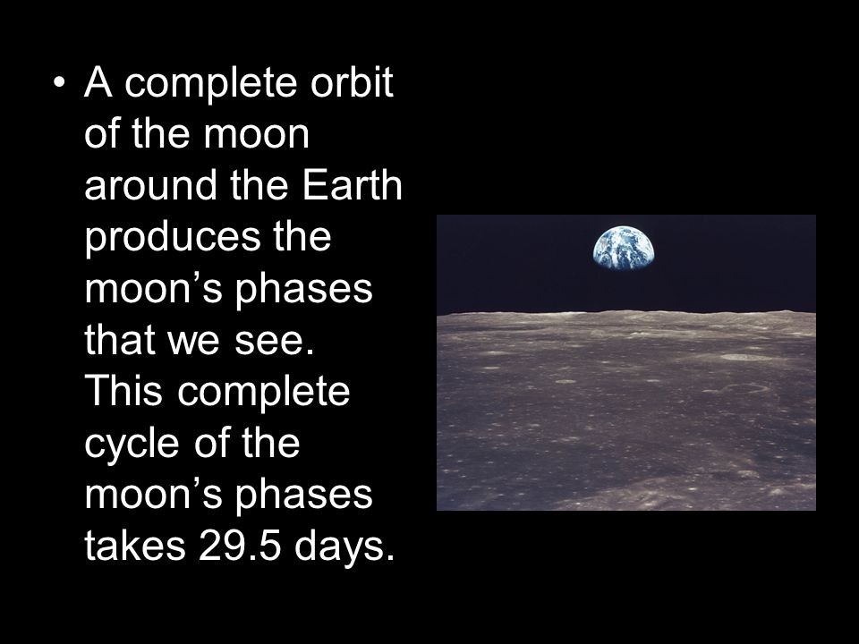A complete orbit of the moon around the Earth produces the moon's phases that we see.