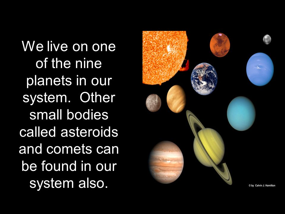 We live on one of the nine planets in our system