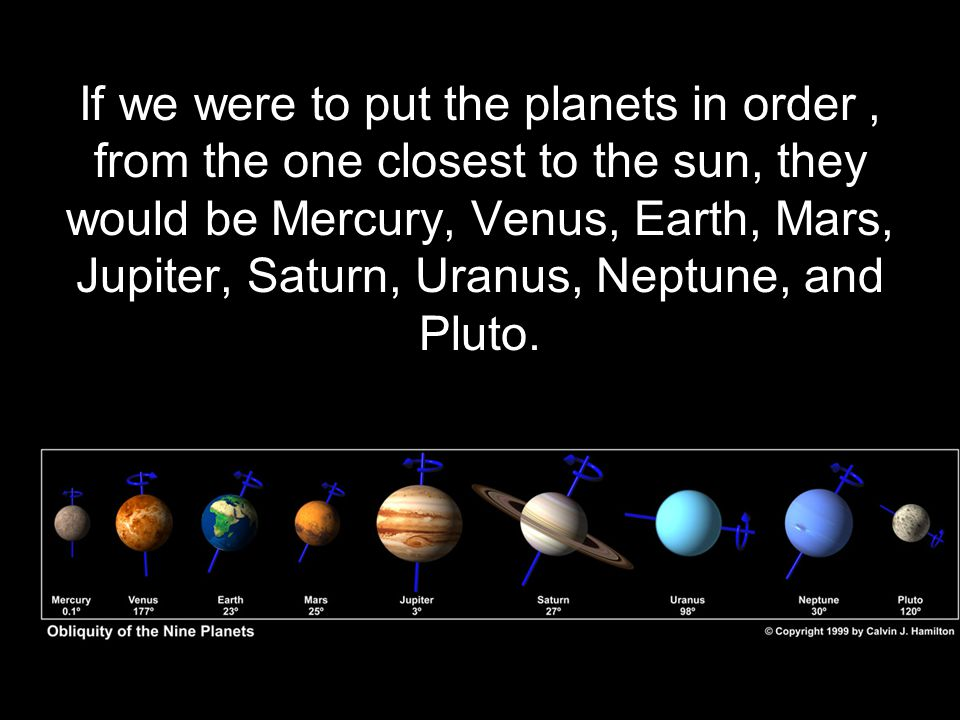 If we were to put the planets in order , from the one closest to the sun, they would be Mercury, Venus, Earth, Mars, Jupiter, Saturn, Uranus, Neptune, and Pluto.