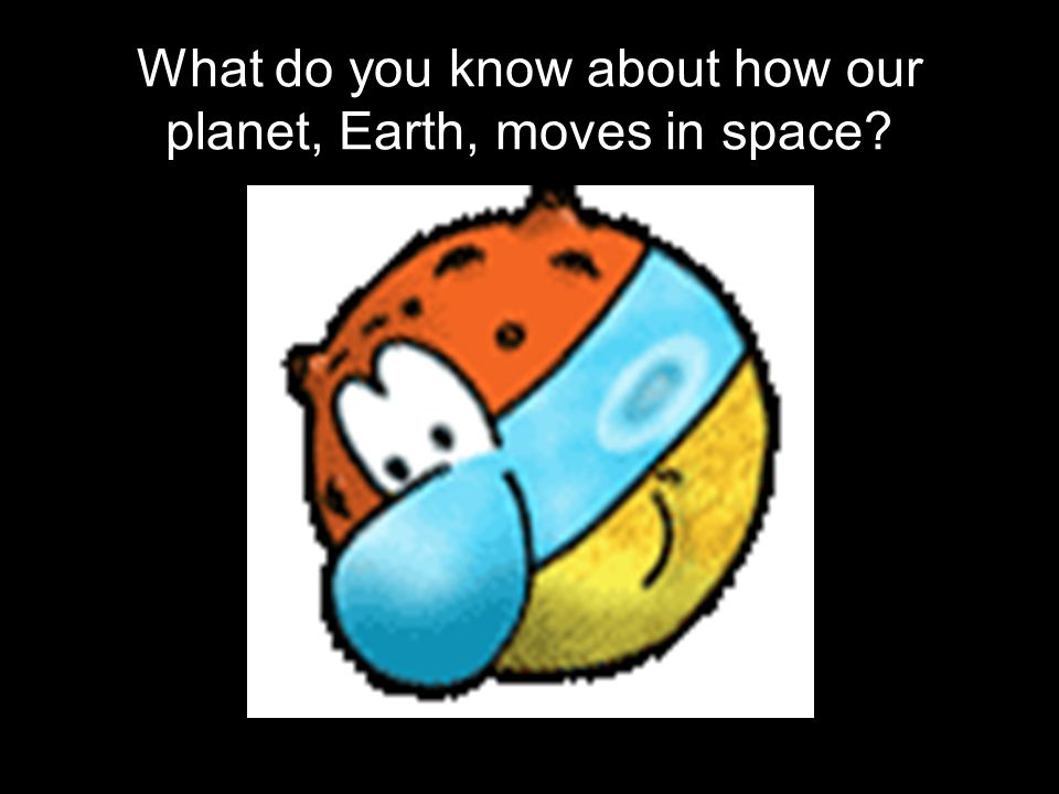 What do you know about how our planet, Earth, moves in space