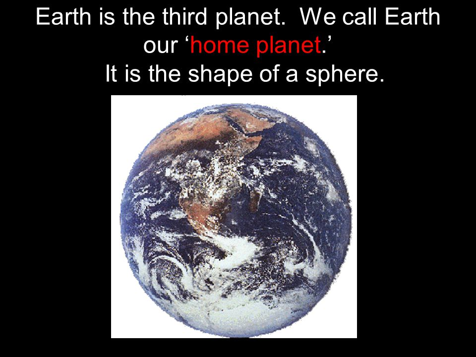 Earth is the third planet. We call Earth our 'home planet