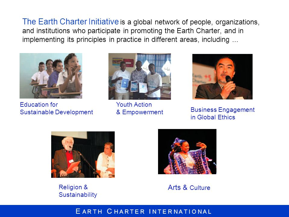 The Earth Charter Initiative is a global network of people, organizations, and institutions who participate in promoting the Earth Charter, and in implementing its principles in practice in different areas, including ...
