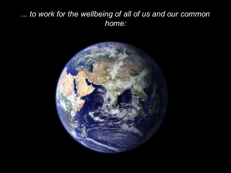 ... to work for the wellbeing of all of us and our common home: