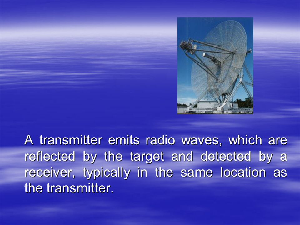 A transmitter emits radio waves, which are reflected by the target and detected by a receiver, typically in the same location as the transmitter.