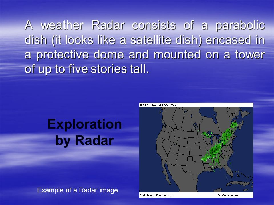 A weather Radar consists of a parabolic dish (it looks like a satellite dish) encased in a protective dome and mounted on a tower of up to five stories tall.