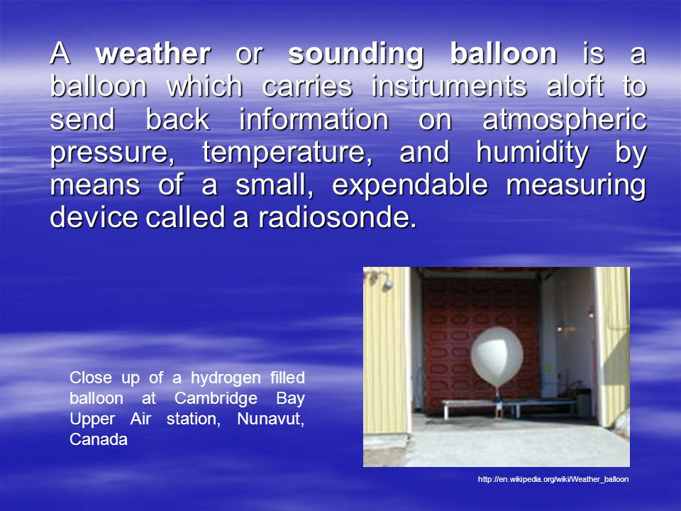 A weather or sounding balloon is a balloon which carries instruments aloft to send back information on atmospheric pressure, temperature, and humidity by means of a small, expendable measuring device called a radiosonde.