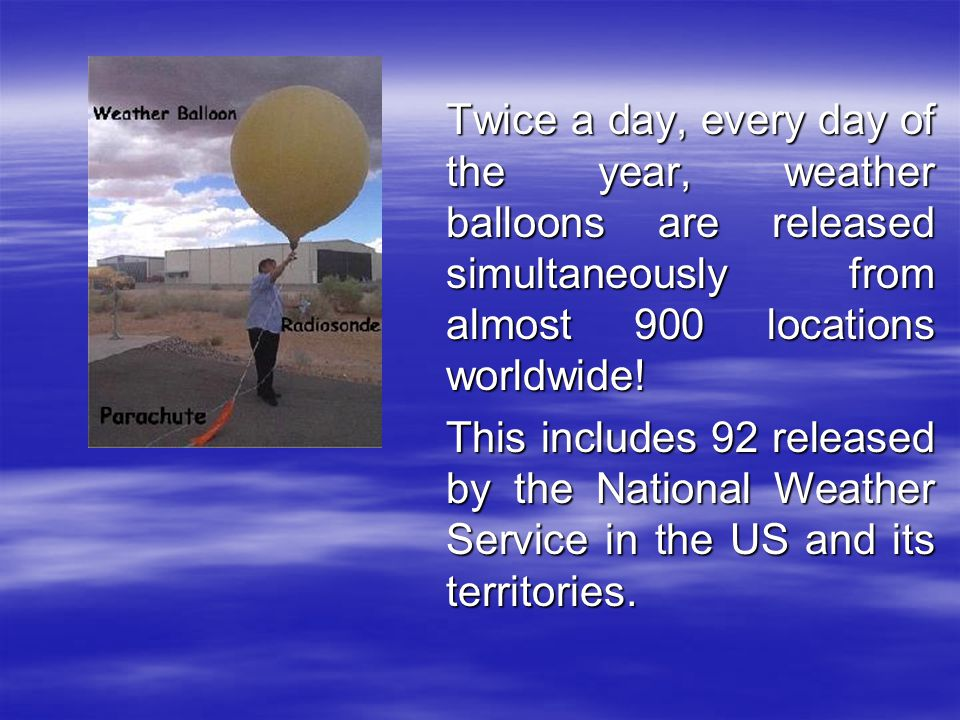 Twice a day, every day of the year, weather balloons are released simultaneously from almost 900 locations worldwide!