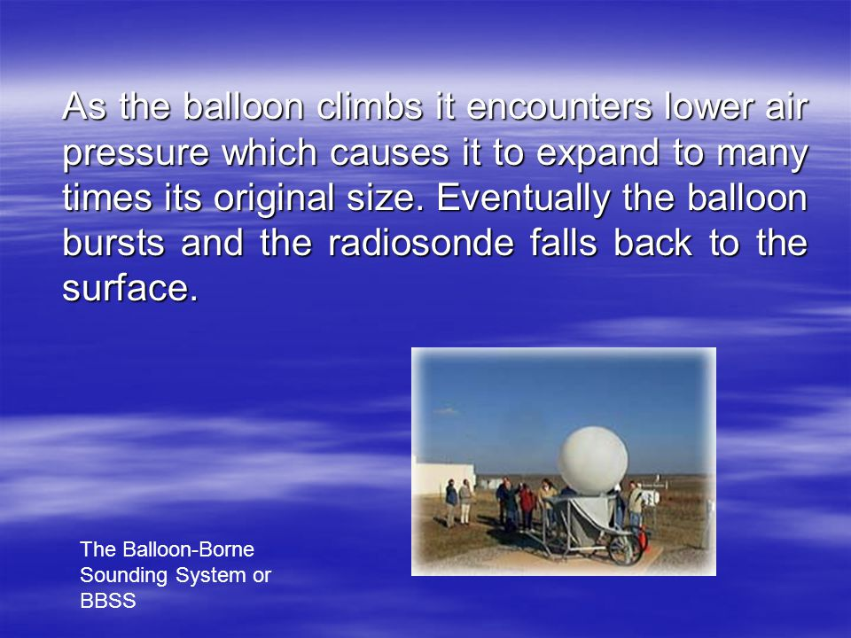 As the balloon climbs it encounters lower air pressure which causes it to expand to many times its original size. Eventually the balloon bursts and the radiosonde falls back to the surface.