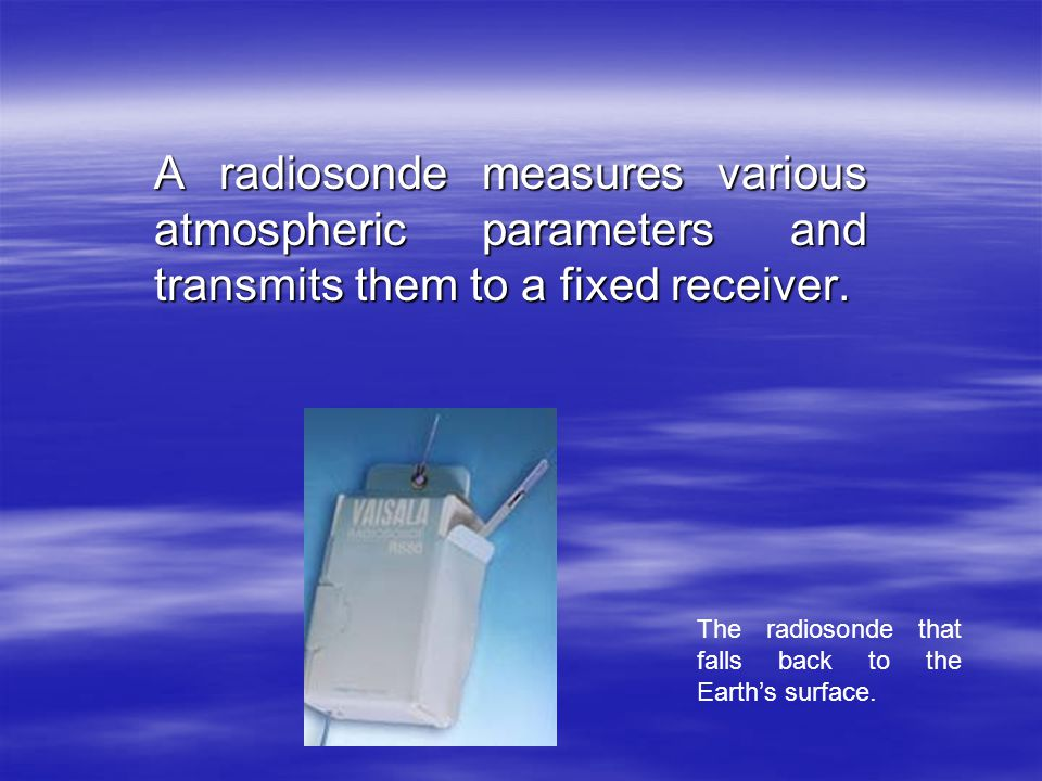 A radiosonde measures various atmospheric parameters and transmits them to a fixed receiver.