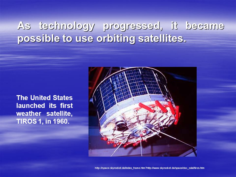 As technology progressed, it became possible to use orbiting satellites.