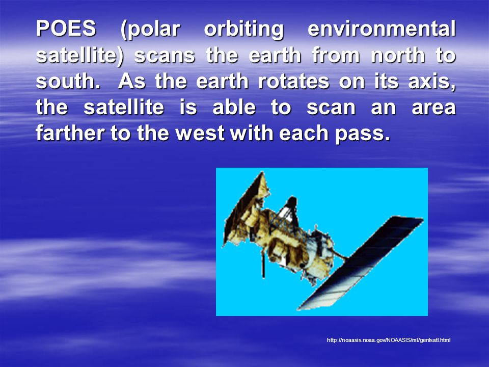 POES (polar orbiting environmental satellite) scans the earth from north to south. As the earth rotates on its axis, the satellite is able to scan an area farther to the west with each pass.