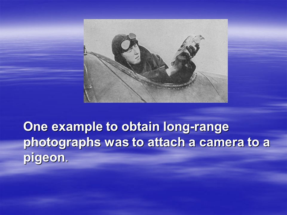 One example to obtain long-range photographs was to attach a camera to a pigeon.