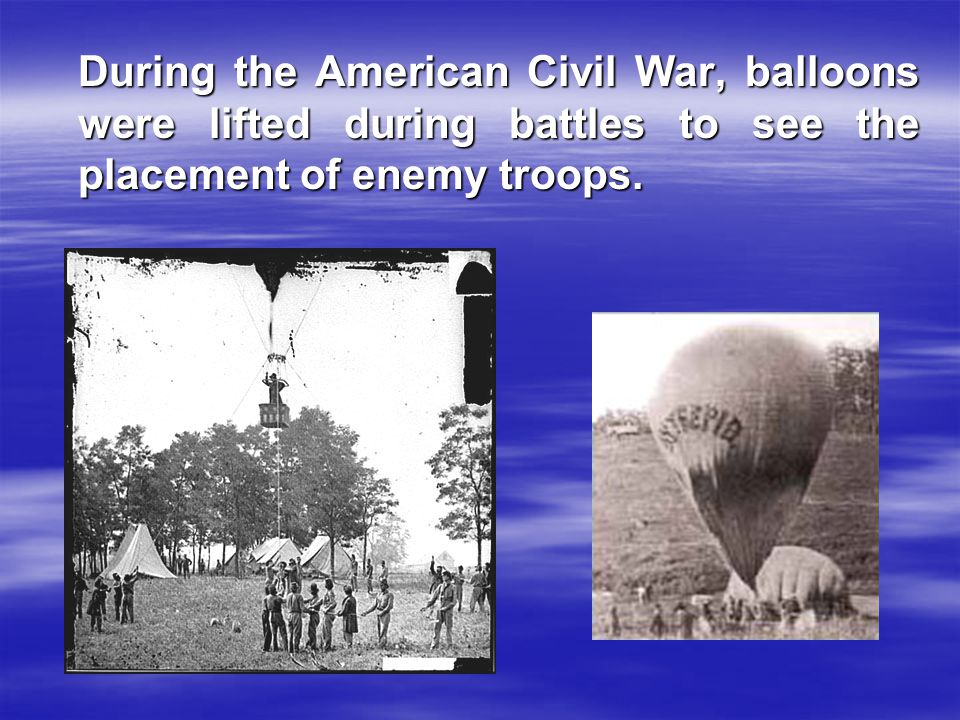 During the American Civil War, balloons were lifted during battles to see the placement of enemy troops.