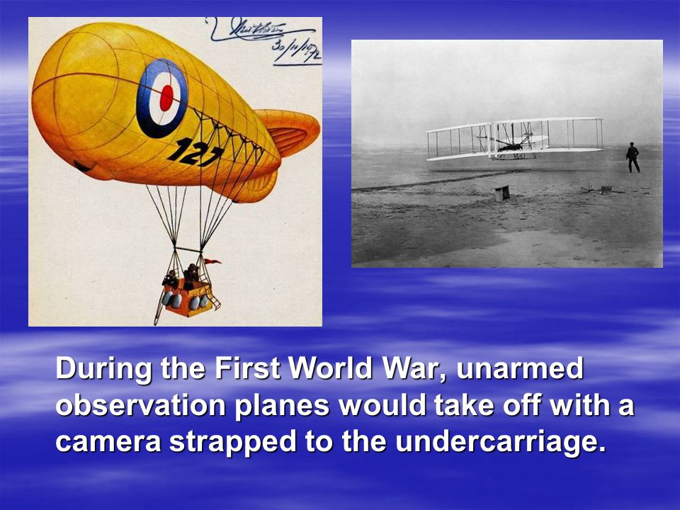 During the First World War, unarmed observation planes would take off with a camera strapped to the undercarriage.