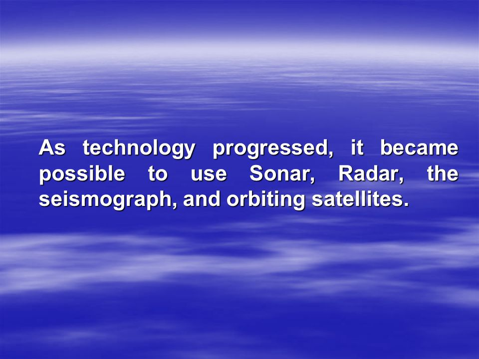 As technology progressed, it became possible to use Sonar, Radar, the seismograph, and orbiting satellites.