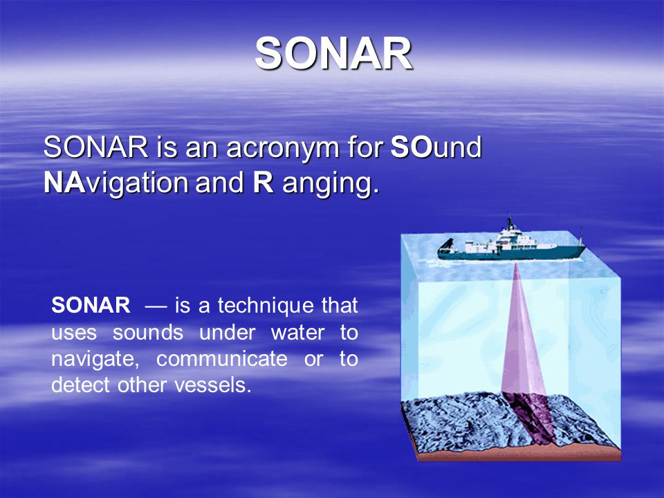SONAR is an acronym for SOund NAvigation and R anging.