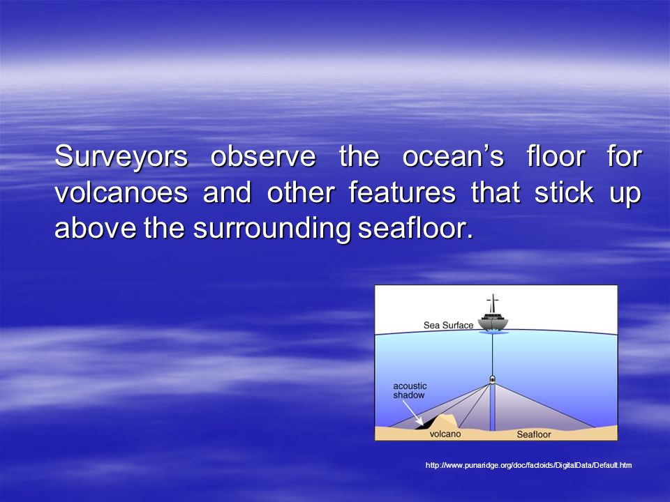 Surveyors observe the ocean's floor for volcanoes and other features that stick up above the surrounding seafloor.