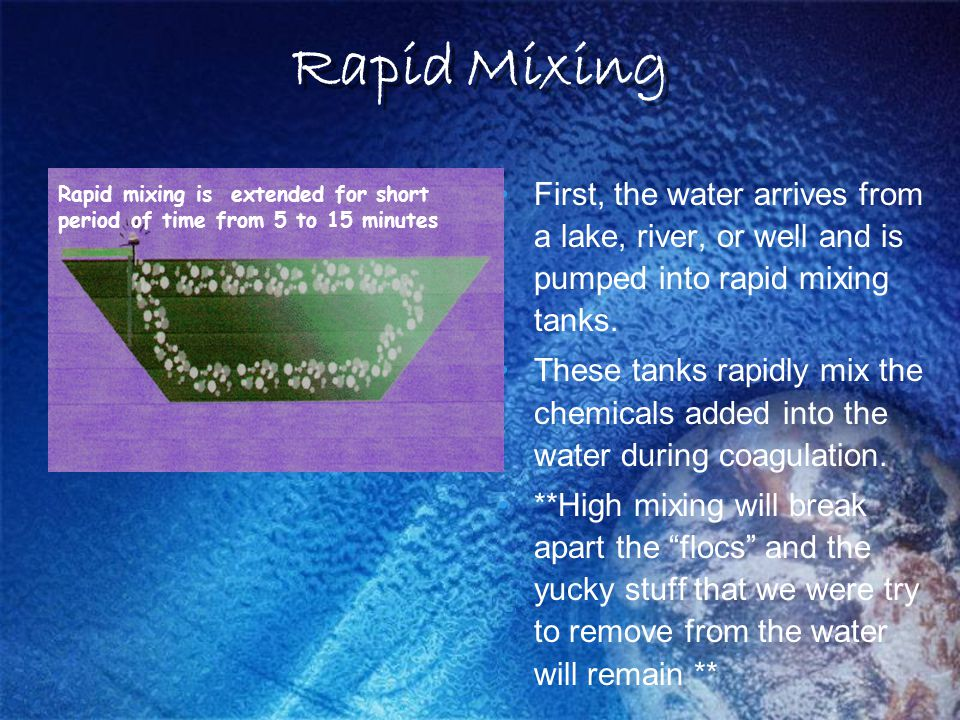 Rapid Mixing First, the water arrives from a lake, river, or well and is pumped into rapid mixing tanks.