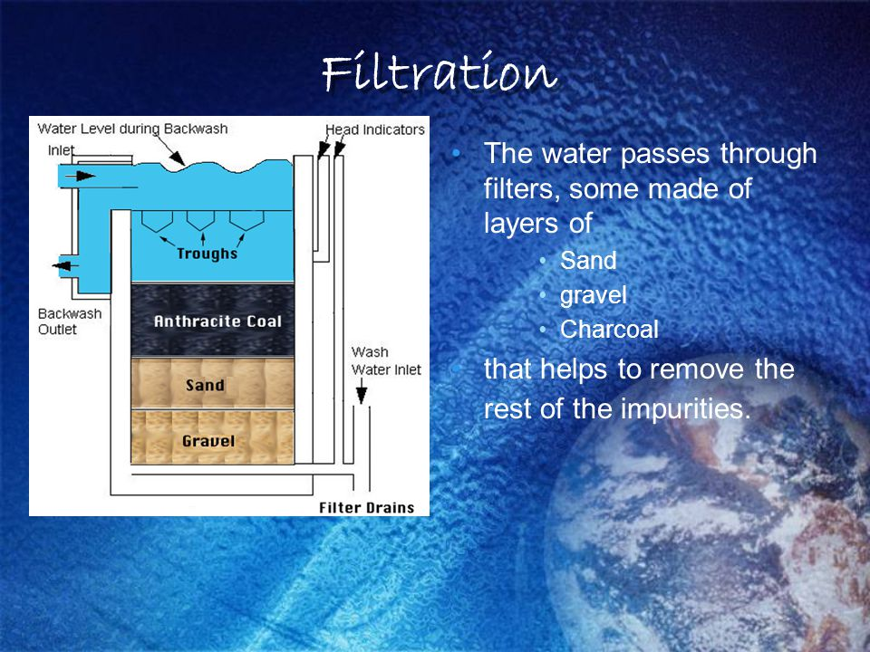 Filtration The water passes through filters, some made of layers of