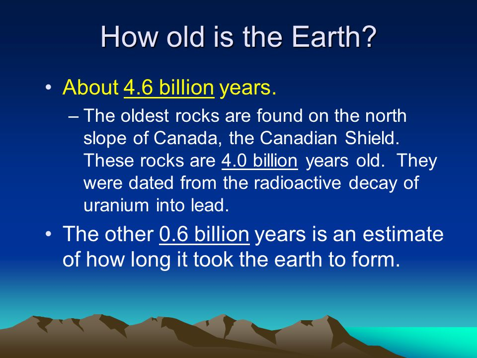 How old is the Earth About 4.6 billion years.