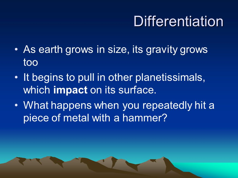 Differentiation As earth grows in size, its gravity grows too