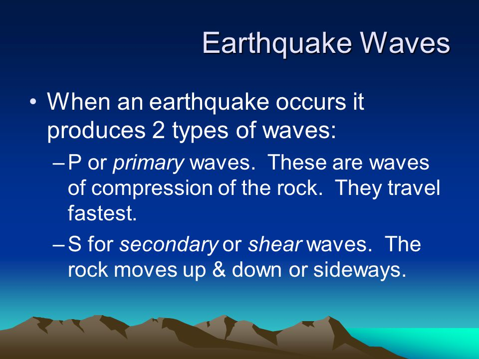 Earthquake Waves When an earthquake occurs it produces 2 types of waves: