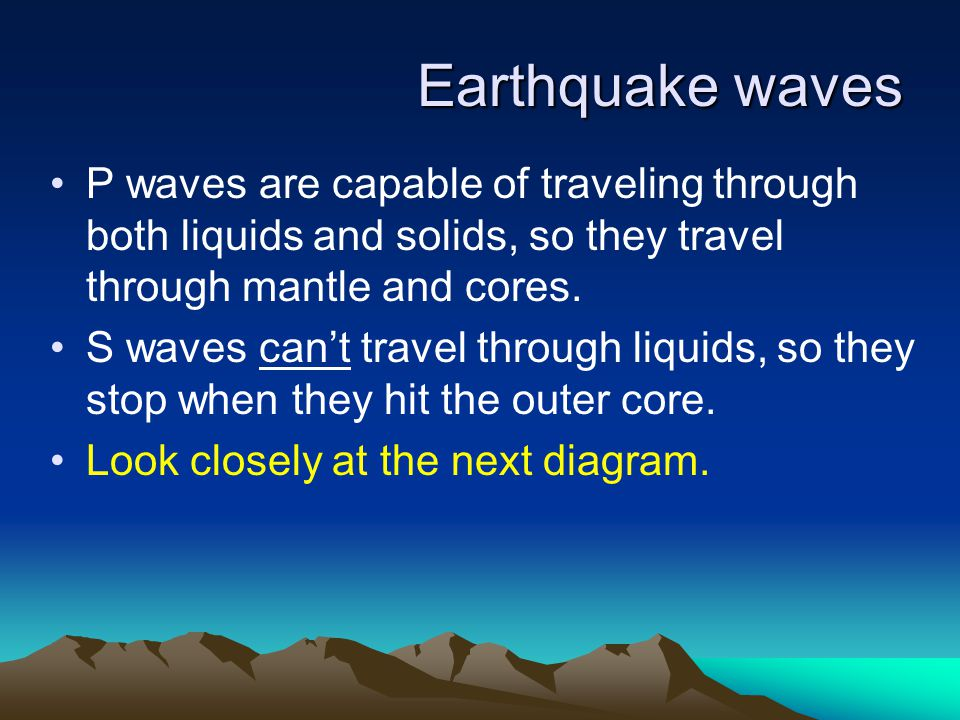 Earthquake waves P waves are capable of traveling through both liquids and solids, so they travel through mantle and cores.