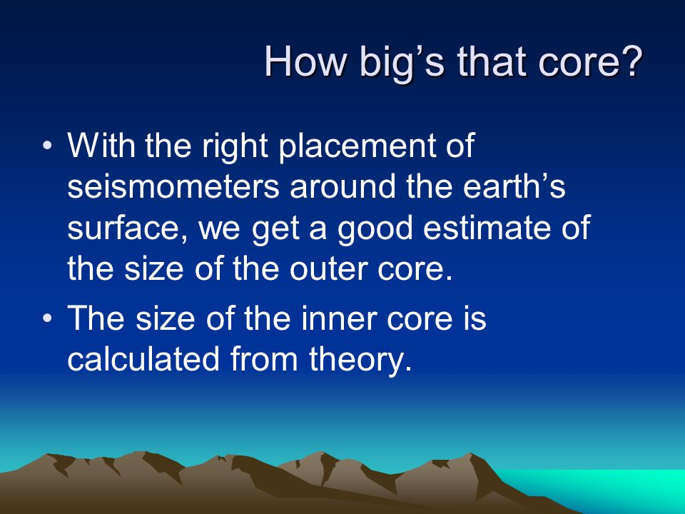 How big's that core With the right placement of seismometers around the earth's surface, we get a good estimate of the size of the outer core.