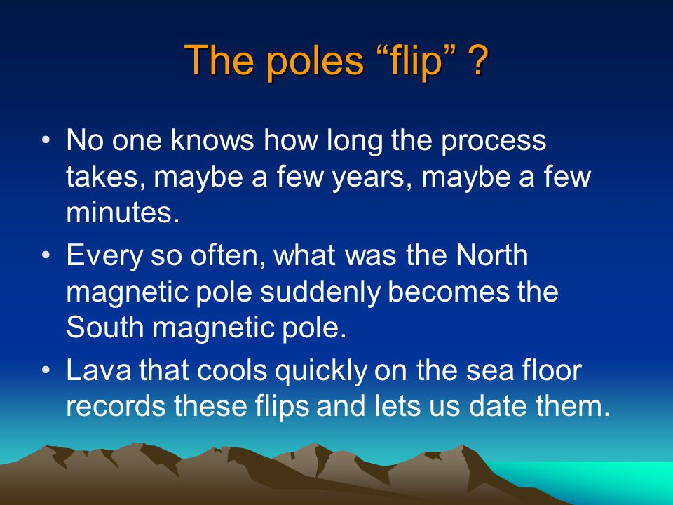The poles flip No one knows how long the process takes, maybe a few years, maybe a few minutes.