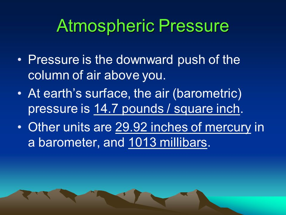 Atmospheric Pressure Pressure is the downward push of the column of air above you.