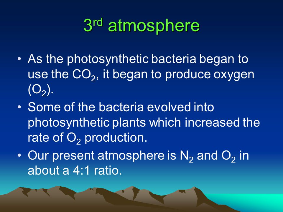 3rd atmosphere As the photosynthetic bacteria began to use the CO2, it began to produce oxygen (O2).