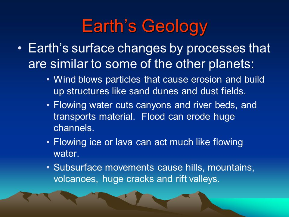 Earth's Geology Earth's surface changes by processes that are similar to some of the other planets: