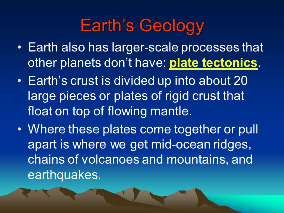 Earth's Geology Earth also has larger-scale processes that other planets don't have: plate tectonics.