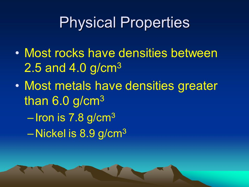 Physical Properties Most rocks have densities between 2.5 and 4.0 g/cm3. Most metals have densities greater than 6.0 g/cm3.