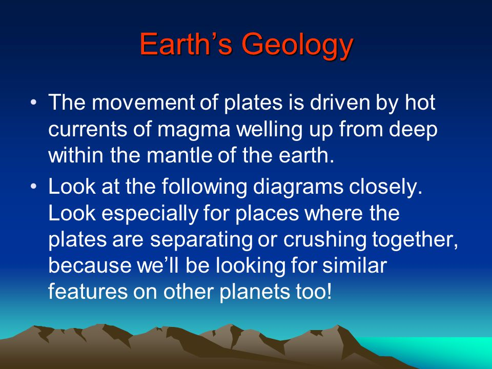 Earth's Geology The movement of plates is driven by hot currents of magma welling up from deep within the mantle of the earth.
