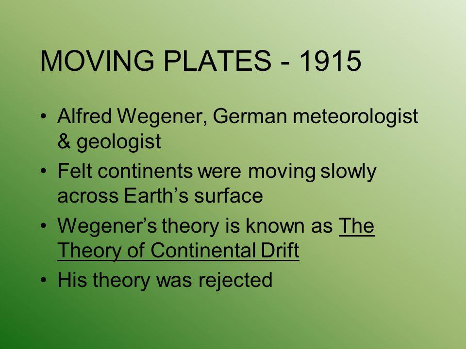 MOVING PLATES - 1915 Alfred Wegener, German meteorologist & geologist