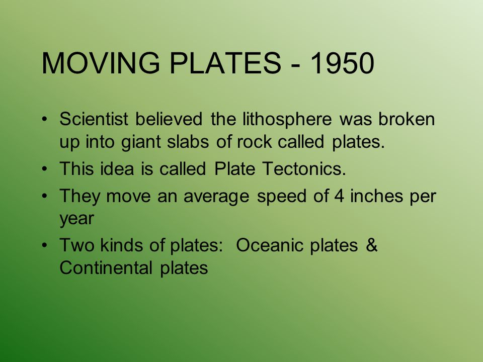 MOVING PLATES - 1950 Scientist believed the lithosphere was broken up into giant slabs of rock called plates.