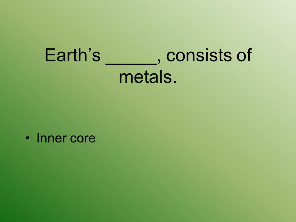 Earth's _____, consists of metals.