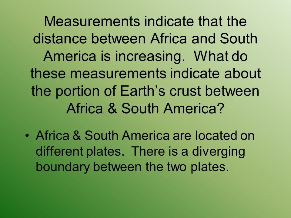 Measurements indicate that the distance between Africa and South America is increasing. What do these measurements indicate about the portion of Earth's crust between Africa & South America