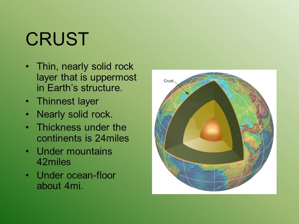 CRUST Thin, nearly solid rock layer that is uppermost in Earth's structure. Thinnest layer. Nearly solid rock.