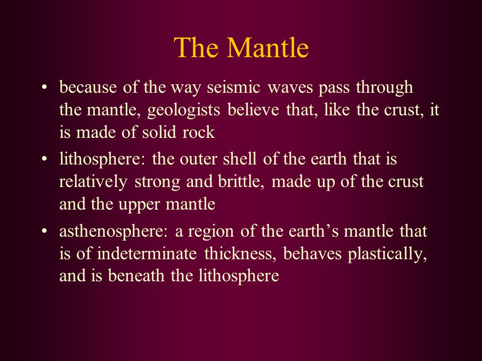 The Mantle because of the way seismic waves pass through the mantle, geologists believe that, like the crust, it is made of solid rock.