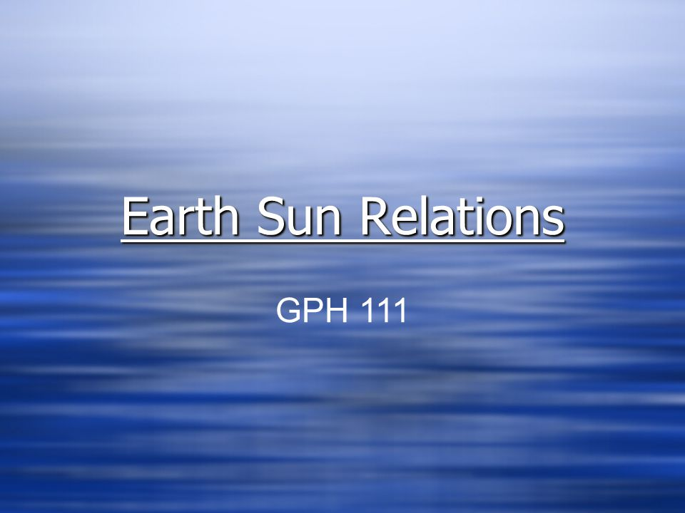 Earth Sun Relations GPH 111