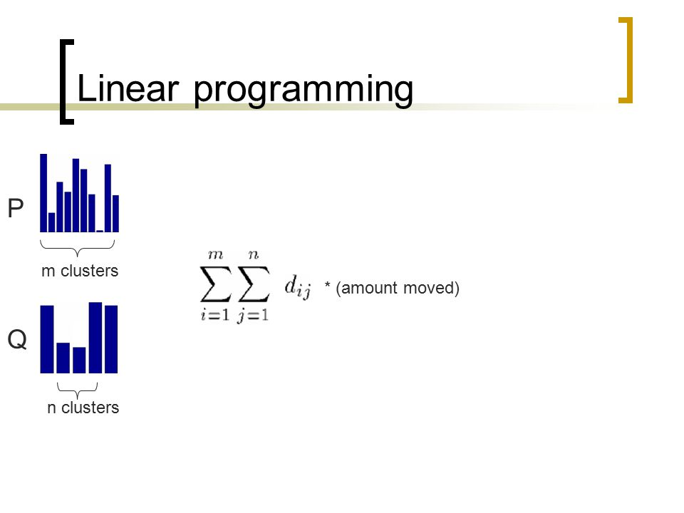 Linear programming P m clusters * (amount moved) Q n clusters