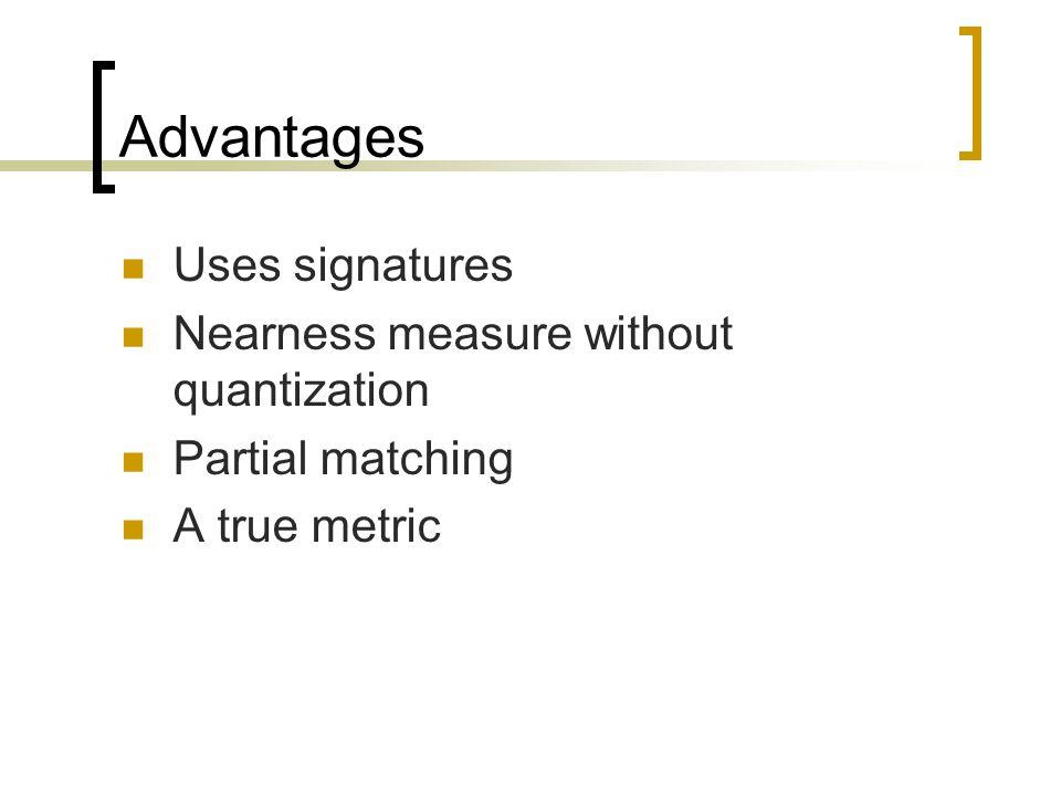 Advantages Uses signatures Nearness measure without quantization