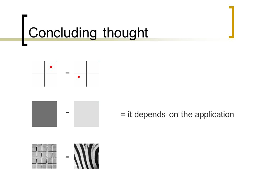 Concluding thought - - = it depends on the application -
