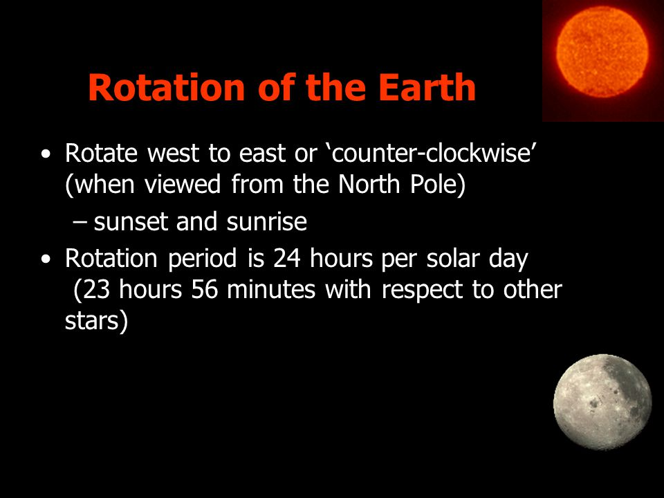 Rotation of the Earth Rotate west to east or 'counter-clockwise' (when viewed from the North Pole) sunset and sunrise.